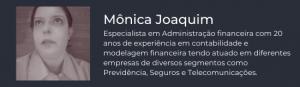 Mônica Joaquim, Especialista em Administração financeira com 20 anos de experiência em contabilidade e modelagem financeira tendo atuado em diferentes empresas de diversos segmentos como Previdência, Seguros e Telecomunicações.